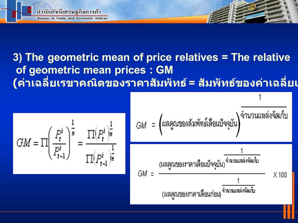 3) The geometric mean of price relatives = The relative of geometric mean prices : GM ( ค่าเฉลี่ยเรขาคณิตของราคาสัมพัทธ์ = สัมพัทธ์ของค่าเฉลี่ยเรขาคณิ