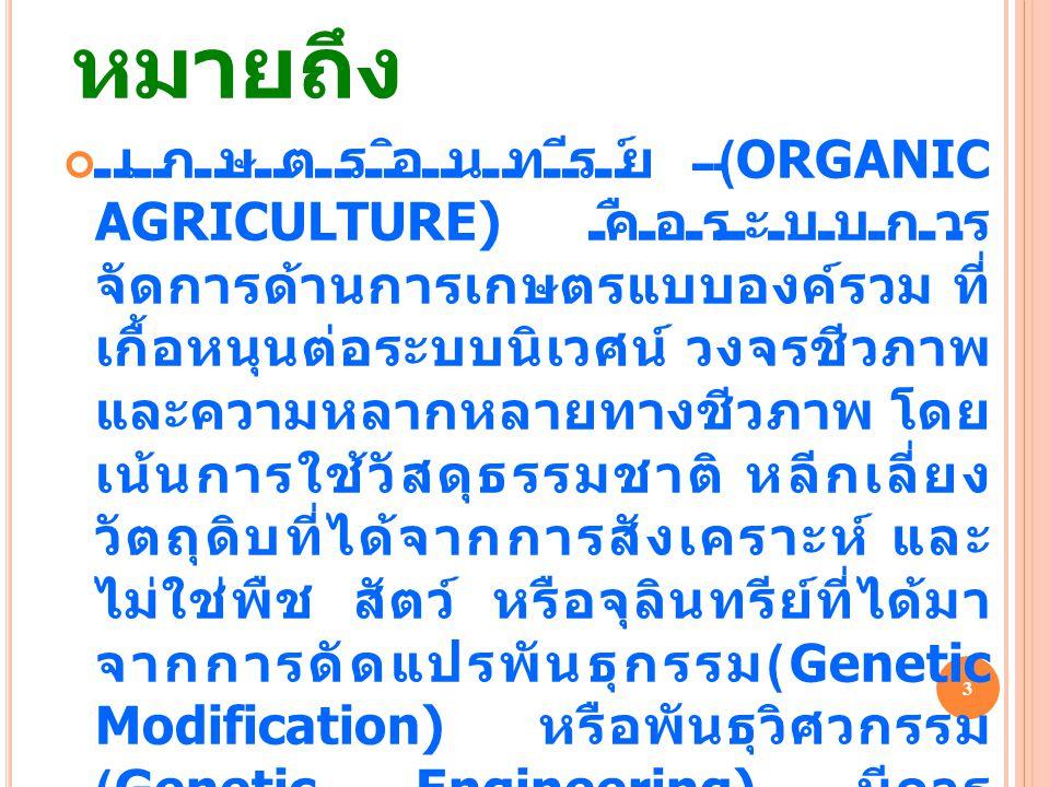 เกษตรอินทรีย์ หมายถึง เกษตรอินทรีย์ (ORGANIC AGRICULTURE) คือระบบการ จัดการด้านการเกษตรแบบองค์รวม ที่ เกื้อหนุนต่อระบบนิเวศน์ วงจรชีวภาพ และความหลากหลายทางชีวภาพ โดย เน้นการใช้วัสดุธรรมชาติ หลีกเลี่ยง วัตถุดิบที่ได้จากการสังเคราะห์ และ ไม่ใช่พืช สัตว์ หรือจุลินทรีย์ที่ได้มา จากการดัดแปรพันธุกรรม (Genetic Modification) หรือพันธุวิศวกรรม (Genetic Engineering) มีการ จัดการกับผลิตภัณฑ์ โดยเน้นการแปร รูปด้วยความระมัดระวัง เพื่อรักษา สภาพการเป็นเกษตรอินทรีย์ และ คุณภาพที่สำคัญของผลิตภัณฑ์ในทุก ขั้นตอน 3