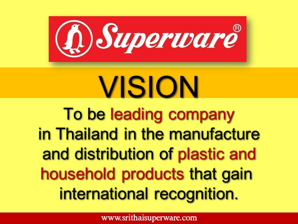 To be leading company in Thailand in the manufacture and distribution of plastic and household products that gain international recognition. To be lea