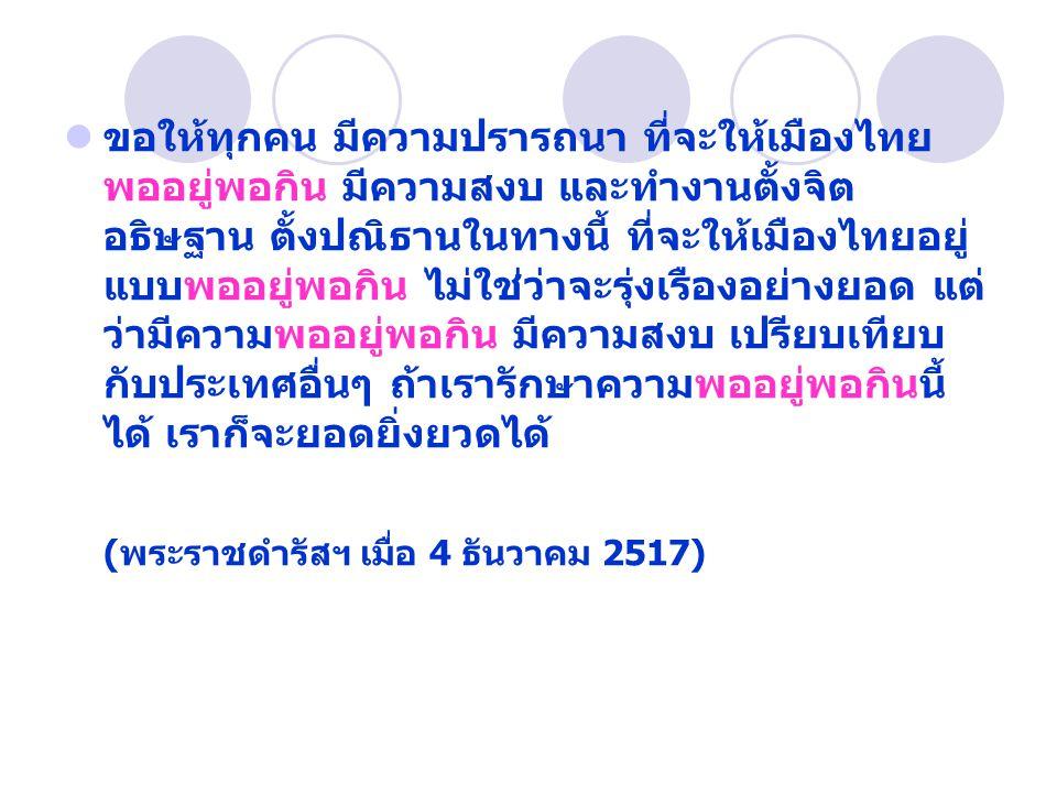 ขอให้ทุกคน มีความปรารถนา ที่จะให้เมืองไทย พออยู่พอกิน มีความสงบ และทำงานตั้งจิต อธิษฐาน ตั้งปณิธานในทางนี้ ที่จะให้เมืองไทยอยู่ แบบพออยู่พอกิน ไม่ใช่ว่าจะรุ่งเรืองอย่างยอด แต่ ว่ามีความพออยู่พอกิน มีความสงบ เปรียบเทียบ กับประเทศอื่นๆ ถ้าเรารักษาความพออยู่พอกินนี้ ได้ เราก็จะยอดยิ่งยวดได้ (พระราชดำรัสฯ เมื่อ 4 ธันวาคม 2517)