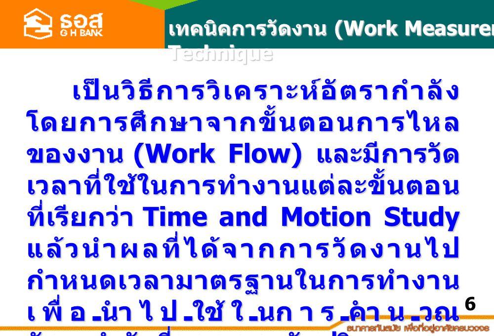 เป็นวิธีการวิเคราะห์อัตรากำลัง โดยการศึกษาจากขั้นตอนการไหล ของงาน (Work Flow) และมีการวัด เวลาที่ใช้ในการทำงานแต่ละขั้นตอน ที่เรียกว่า Time and Motion Study แล้วนำผลที่ได้จากการวัดงานไป กำหนดเวลามาตรฐานในการทำงาน เพื่อนำไปใช้ในการคำนวณ อัตรากำลังที่เหมาะสมกับปริมาณงาน ของหน่วยงานต่อไป เทคนิคการวัดงาน (Work Measurement Technique 6