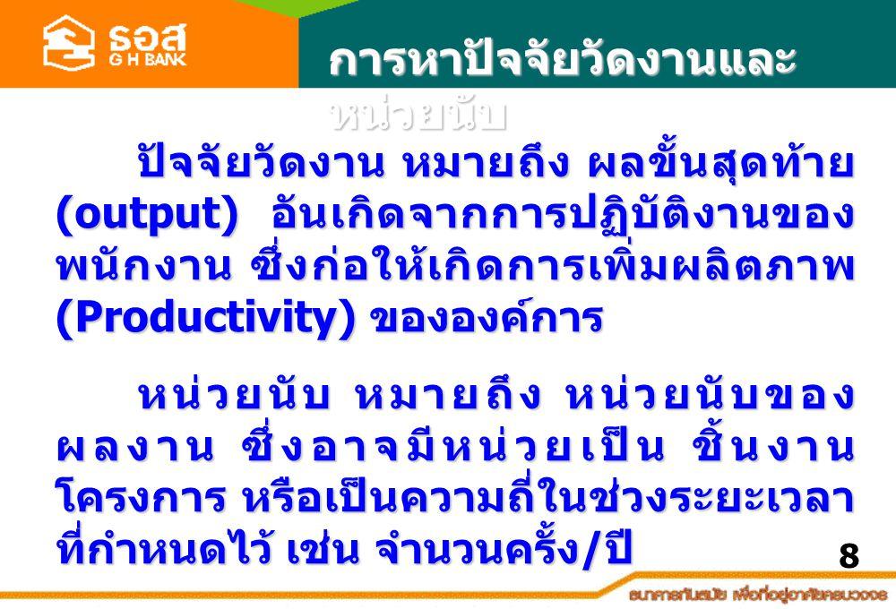 การหาปัจจัยวัดงานและ หน่วยนับ ปัจจัยวัดงาน หมายถึง ผลขั้นสุดท้าย (output) อันเกิดจากการปฏิบัติงานของ พนักงาน ซึ่งก่อให้เกิดการเพิ่มผลิตภาพ (Productivity) ขององค์การ ปัจจัยวัดงาน หมายถึง ผลขั้นสุดท้าย (output) อันเกิดจากการปฏิบัติงานของ พนักงาน ซึ่งก่อให้เกิดการเพิ่มผลิตภาพ (Productivity) ขององค์การ หน่วยนับ หมายถึง หน่วยนับของ ผลงาน ซึ่งอาจมีหน่วยเป็น ชิ้นงาน โครงการ หรือเป็นความถี่ในช่วงระยะเวลา ที่กำหนดไว้ เช่น จำนวนครั้ง / ปี 8