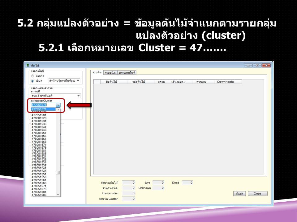 5.2 กลุ่มแปลงตัวอย่าง = ข้อมูลต้นไม้จำแนกตามรายกลุ่ม แปลงตัวอย่าง (cluster) 5.2.1 เลือกหมายเลข Cluster = 47…….