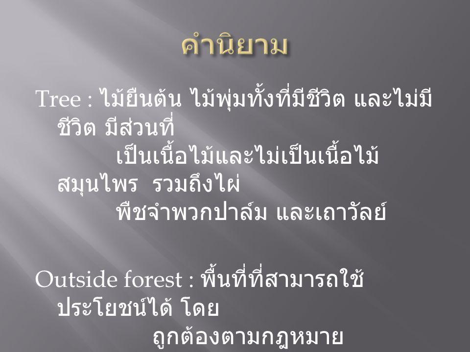 Tree : ไม้ยืนต้น ไม้พุ่มทั้งที่มีชีวิต และไม่มี ชีวิต มีส่วนที่ เป็นเนื้อไม้และไม่เป็นเนื้อไม้ สมุนไพร รวมถึงไผ่ พืชจำพวกปาล์ม และเถาวัลย์ Outside forest : พื้นที่ที่สามารถใช้ ประโยชน์ได้ โดย ถูกต้องตามกฎหมาย