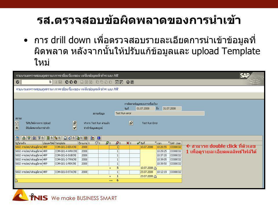 รส.ตรวจสอบข้อผิดพลาดของการนำเข้า การ drill down เพื่อตรวจสอบรายละเอียดการนำเข้าข้อมูลที่ ผิดพลาด หลังจากนั้นให้ปรับแก้ข้อมูลและ upload Template ใหม่ 8