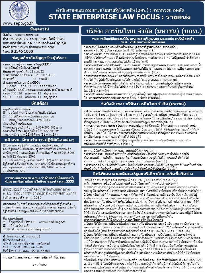 สำนักงานคณะกรรมการนโยบายรัฐวิสาหกิจ (สคร.) : กระทรวงการคลัง STATE ENTERPRISE LAW FOCUS : รายแห่ง www.sepo.go.th บริษัท การบินไทย จำกัด (มหาชน) (บกท.) ความเห็นคณะกรรมการกฤษฎีกาที่เกี่ยวข้อง เรื่องเสร็จที่ ๔๖๒/๒๕๔๑ เรื่อง การขายหุ้นของรัฐในรัฐวิสาหกิจให้แก่เอกชน (กรณีที่กระทรวงการคลังจะขายหุ้นที่ถืออยู่ในบริษัทการบินไทย จำกัด (มหาชน) และกรณีที่บริษัทการบินไทยฯจะขายหุ้นเพิ่มทุน) สิทธิการบินเป็นสิทธิของรัฐจึงถือเป็นทรัพย์สินของรัฐ และเมื่อบริษัทการบินไทยฯได้รับอนุญาตให้ดำเนินกิจการเดินอากาศอันเป็นกิจการที่ต้องใช้สิทธิการ บินอันเป็นทรัพย์สินของรัฐ จึงถือได้ว่าบริษัทการบินไทยฯ ดำเนินกิจการอันเป็นกิจการของรัฐตามนัยแห่งพระราชบัญญัติว่าด้วยการให้เอกชนเข้าร่วมงานหรือ ดำเนินการในกิจการของรัฐฯ การที่พันธมิตรร่วมทุนเข้ามาซื้อหุ้นที่กระทรวงการคลังถืออยู่ในบริษัทการบินไทยฯ หรือหุ้นที่การบินไทยจะเพิ่มทุน เป็นกรณีที่ พันธมิตรร่วมทุนเข้ามาร่วมลงทุนรูปแบบหนึ่งในกิจการของรัฐ และทำให้พันธมิตรร่วมทุนมีสิทธิในการเข้าร่วมบริหารกิจการของบริษัทการบินไทยฯด้วย ฉะนั้น หากหุ้นที่กระทรวงการคลัง หรือการบินไทยจะขายให้แก่พันธมิตรร่วมทุนมีมูลค่าตั้งแต่หนึ่งพันล้านบาทขึ้นไปแล้วต้องปฏิบัติตามพระราชบัญญัติว่าด้วยการให้ เอกชนเข้าร่วมงานหรือดำเนินการในกิจการของรัฐฯ ฉะนั้น กระทรวงการคลัง หรือการบินไทยจึงเป็นหน่วยงานเจ้าของโครงการแล้วแต่กรณี กรณีที่กระทรวงการคลังขายหุ้นที่ถืออยู่ในบริษัทการบินไทยฯ ซึ่งโดยทั่วไปจะต้องปฏิบัติตามระเบียบสำนักนายกรัฐมนตรีว่าด้วยการจำหน่ายกิจการหรือ หุ้นที่ส่วนราชการหรือรัฐวิสาหกิจเป็นเจ้าของ พ.ศ.