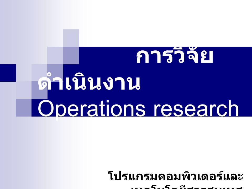 บทนำ บทนำ การวิจัยดำเนินงาน ( Operations research ) เป็นวิชาการแขนงใหม่ซึ่งเกิดขึ้น ในสงครามโลกครั้งที่ 2 โดยกลุ่มนักวิชาการของ ประเทศอังกฤษ ซึ่งประกอบไปด้วย นักวิทยาศาสตร์และนักคณิตศาสตร์ ในความ พยายามที่จะใช้ของวิชาการดังกล่าวมาใช้ ได้ ประสบผลสำเร็จอย่างงดงามและก่อให้เกิด ผลประโยชน์หลายๆ ด้าน 1 (Introduction) (Introduction)