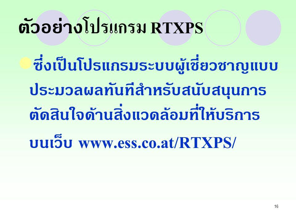 16 ตัวอย่าง โปรแกรม RTXPS ซึ่งเป็นโปรแกรมระบบผู้เชี่ยวชาญแบบ ประมวลผลทันทีสำหรับสนับสนุนการ ตัดสินใจด้านสิ่งแวดล้อมที่ให้บริการ บนเว็บ www.ess.co.at/R
