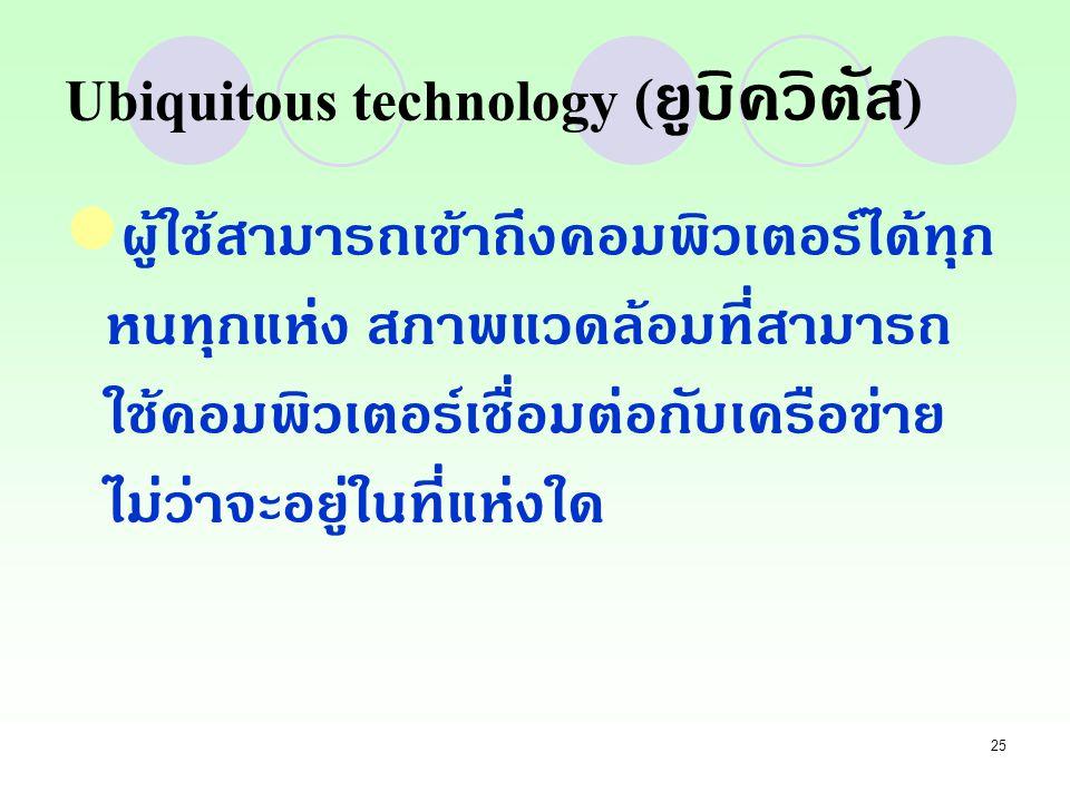 25 Ubiquitous technology ( ยูบิควิตัส ) ผู้ใช้สามารถเข้าถึงคอมพิวเตอร์ได้ทุก หนทุกแห่ง สภาพแวดล้อมที่สามารถ ใช้คอมพิวเตอร์เชื่อมต่อกับเครือข่าย ไม่ว่า