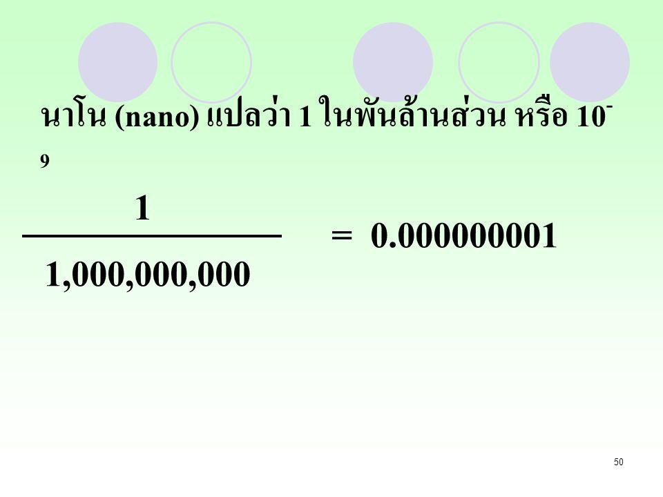 50 นาโน (nano) แปลว่า 1 ในพันล้านส่วน หรือ 10 - 9 1 1,000,000,000 = 0.000000001
