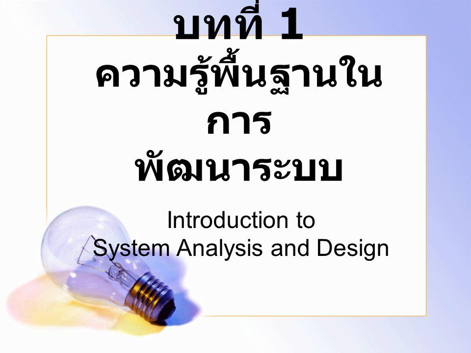 บทที่ 1 ความรู้พื้นฐานใน การ พัฒนาระบบ Introduction to System Analysis and Design