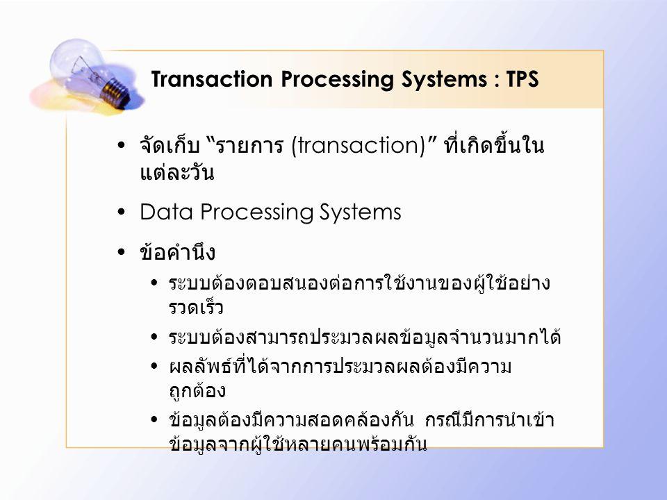 Transaction Processing Systems : TPS จัดเก็บ รายการ (transaction) ที่เกิดขึ้นใน แต่ละวัน Data Processing Systems ข้อคำนึง ระบบต้องตอบสนองต่อการใช้งานของผู้ใช้อย่าง รวดเร็ว ระบบต้องสามารถประมวลผลข้อมูลจำนวนมากได้ ผลลัพธ์ที่ได้จากการประมวลผลต้องมีความ ถูกต้อง ข้อมูลต้องมีความสอดคล้องกัน กรณีมีการนำเข้า ข้อมูลจากผู้ใช้หลายคนพร้อมกัน