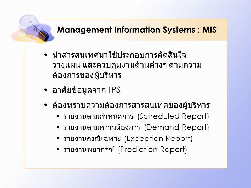 Management Information Systems : MIS นำสารสนเทศมาใช้ประกอบการตัดสินใจ วางแผน และควบคุมงานด้านต่างๆ ตามความ ต้องการของผู้บริหาร อาศัยข้อมูลจาก TPS ต้องทราบความต้องการสารสนเทศของผู้บริหาร รายงานตามกำหนดการ (Scheduled Report) รายงานตามความต้องการ (Demand Report) รายงานกรณีเฉพาะ (Exception Report) รายงานพยากรณ์ (Prediction Report)