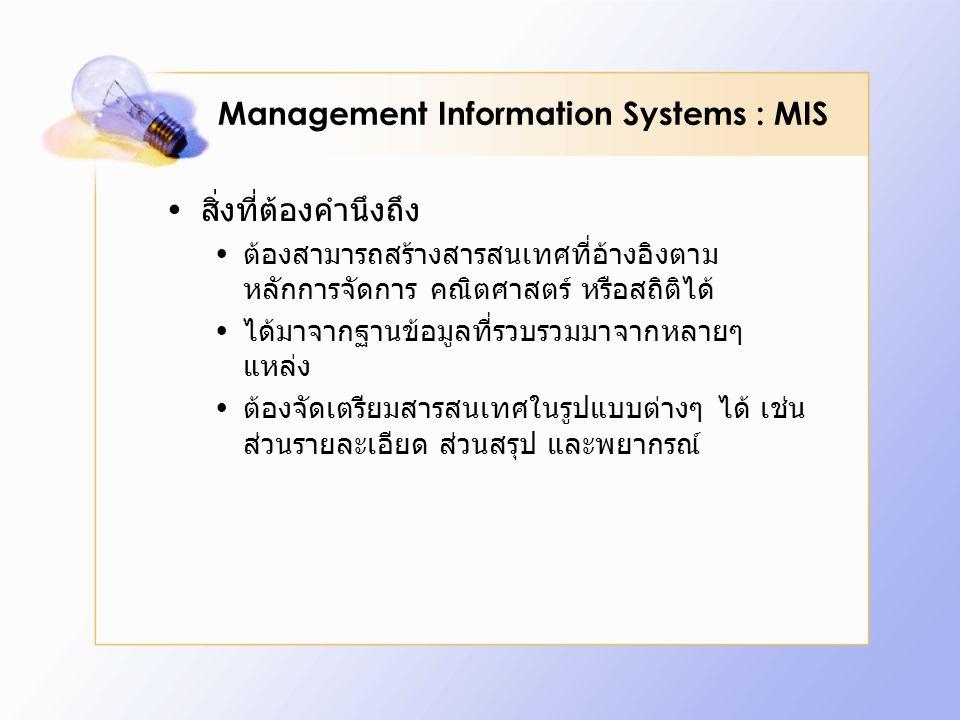 Management Information Systems : MIS สิ่งที่ต้องคำนึงถึง ต้องสามารถสร้างสารสนเทศที่อ้างอิงตาม หลักการจัดการ คณิตศาสตร์ หรือสถิติได้ ได้มาจากฐานข้อมูลท