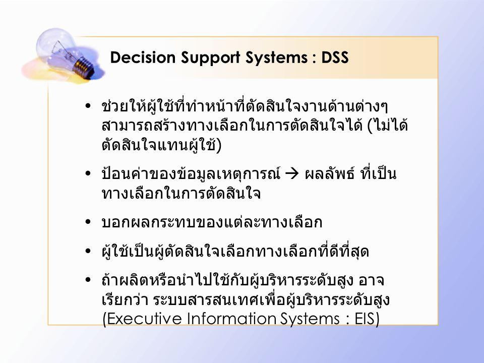 Decision Support Systems : DSS ช่วยให้ผู้ใช้ที่ทำหน้าที่ตัดสินใจงานด้านต่างๆ สามารถสร้างทางเลือกในการตัดสินใจได้ ( ไม่ได้ ตัดสินใจแทนผู้ใช้ ) ป้อนค่าของข้อมูลเหตุการณ์  ผลลัพธ์ ที่เป็น ทางเลือกในการตัดสินใจ บอกผลกระทบของแต่ละทางเลือก ผู้ใช้เป็นผู้ตัดสินใจเลือกทางเลือกที่ดีที่สุด ถ้าผลิตหรือนำไปใช้กับผู้บริหารระดับสูง อาจ เรียกว่า ระบบสารสนเทศเพื่อผู้บริหารระดับสูง (Executive Information Systems : EIS)