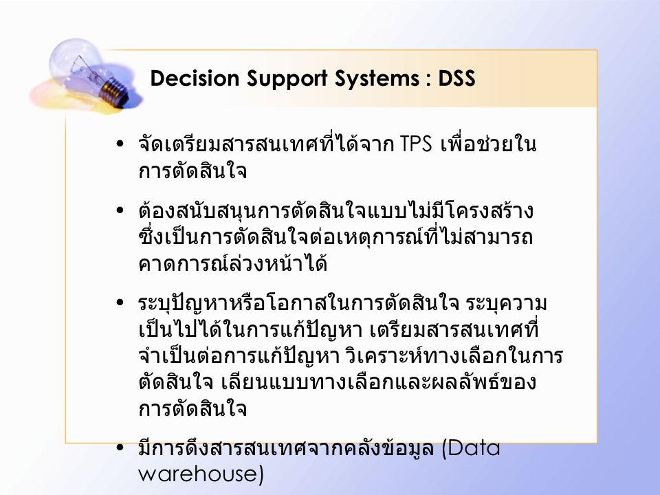 Decision Support Systems : DSS จัดเตรียมสารสนเทศที่ได้จาก TPS เพื่อช่วยใน การตัดสินใจ ต้องสนับสนุนการตัดสินใจแบบไม่มีโครงสร้าง ซึ่งเป็นการตัดสินใจต่อเหตุการณ์ที่ไม่สามารถ คาดการณ์ล่วงหน้าได้ ระบุปัญหาหรือโอกาสในการตัดสินใจ ระบุความ เป็นไปได้ในการแก้ปัญหา เตรียมสารสนเทศที่ จำเป็นต่อการแก้ปัญหา วิเคราะห์ทางเลือกในการ ตัดสินใจ เลียนแบบทางเลือกและผลลัพธ์ของ การตัดสินใจ มีการดึงสารสนเทศจากคลังข้อมูล (Data warehouse)