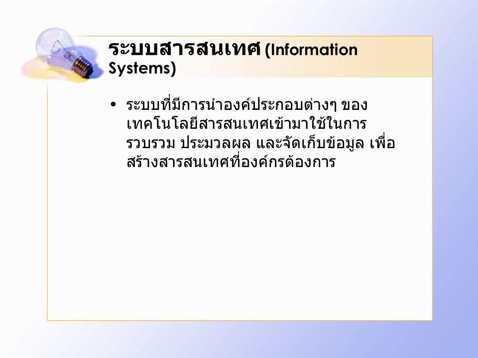 ระบบสารสนเทศ (Information Systems) ระบบที่มีการนำองค์ประกอบต่างๆ ของ เทคโนโลยีสารสนเทศเข้ามาใช้ในการ รวบรวม ประมวลผล และจัดเก็บข้อมูล เพื่อ สร้างสารสนเทศที่องค์กรต้องการ