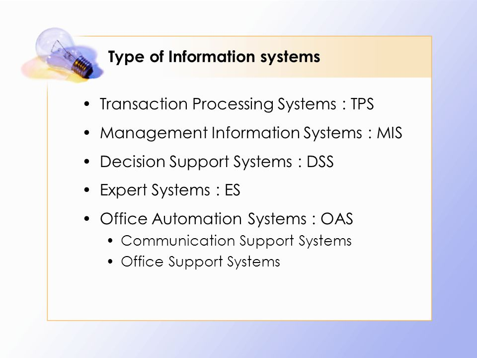 Type of Information systems Transaction Processing Systems : TPS Management Information Systems : MIS Decision Support Systems : DSS Expert Systems :