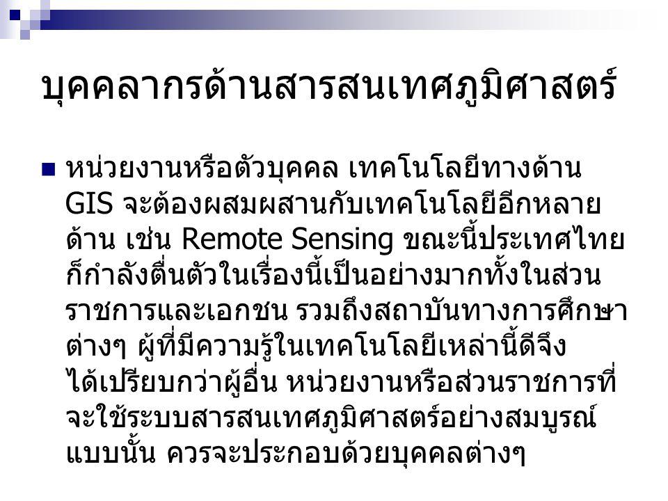 บุคคลากรด้านสารสนเทศภูมิศาสตร์ หน่วยงานหรือตัวบุคคล เทคโนโลยีทางด้าน GIS จะต้องผสมผสานกับเทคโนโลยีอีกหลาย ด้าน เช่น Remote Sensing ขณะนี้ประเทศไทย ก็ก
