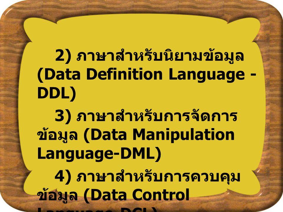 2) ภาษาสำหรับนิยามข้อมูล (Data Definition Language - DDL) 3) ภาษาสำหรับการจัดการ ข้อมูล (Data Manipulation Language-DML) 4) ภาษาสำหรับการควบคุม ข้อมูล
