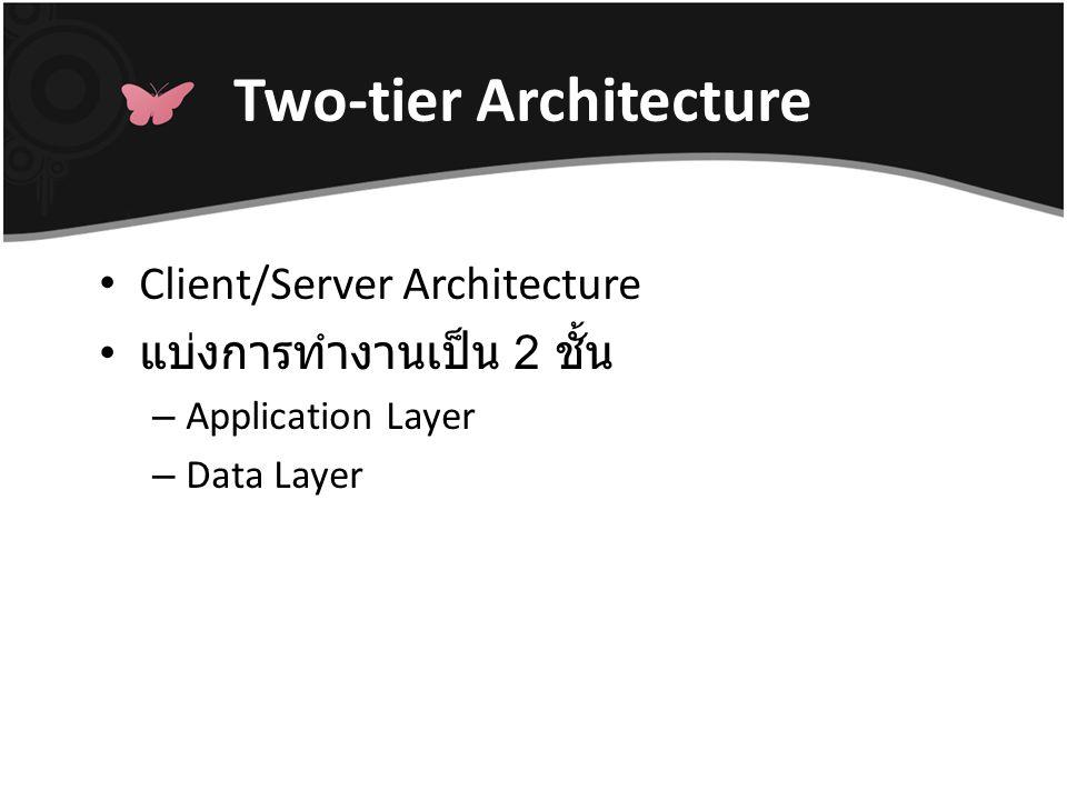 Two-tier Architecture ทำหน้าที่ด้านการนำเสนอ เป็นส่วนติดต่อกับผู้ใช้ทางจอภาพ (GUI) ทำหน้าที่ทางด้าน Application Logic คือติดต่อกับฐานข้อมูลซึ่งอยู่ ในระดับ Data Layer ควบคุมการทำงานของระบบให้ เป็นไปตาม Business Rule อาศัย Driver ของฐานข้อมูล เช่น ODBC