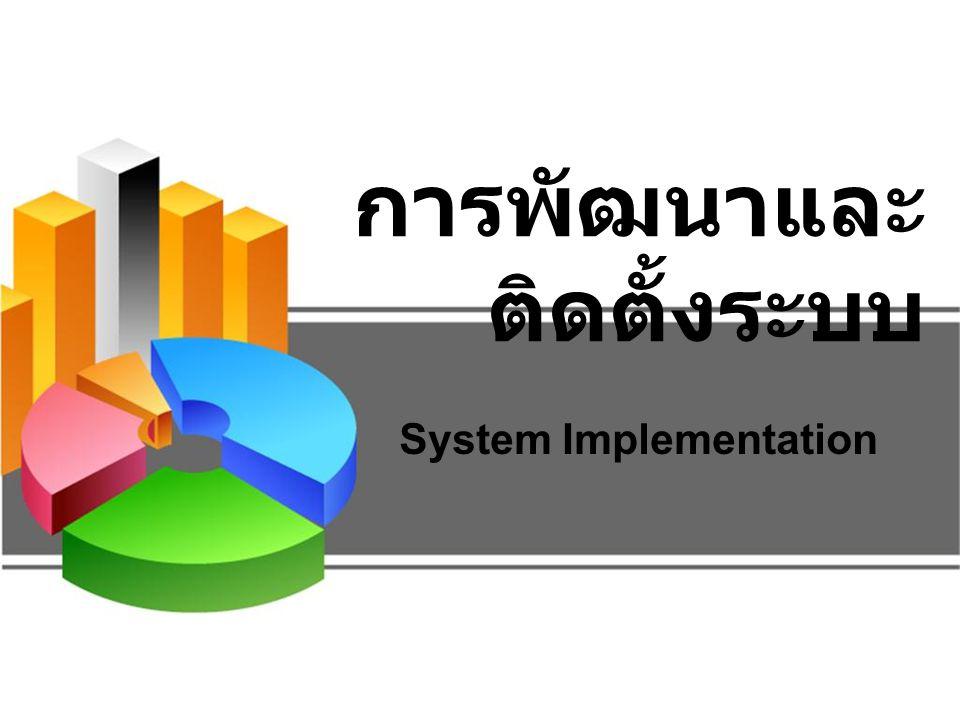 การพัฒนาและติดตั้ง ระบบ คือ การสร้างระบบ เพื่อปรับเปลี่ยนจากระบบงานเดิม ไปสู่ระบบงาน ใหม่ – เขียนโปรแกรม (coding) – ทดสอบโปรแกรม (Testing) – ติดตั้งระบบ (Installation) – จัดทำเอกสารคู่มือการใช้ระบบ (Documentation) – ฝึกอบรมใช้งาน (Training) – การสนับสนุนการใช้งาน (Support)