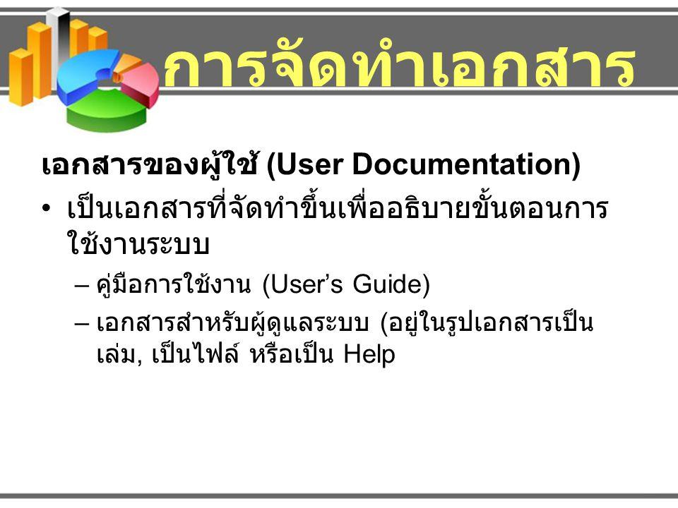 การจัดทำเอกสาร เอกสารของผู้ใช้ (User Documentation) เป็นเอกสารที่จัดทำขึ้นเพื่ออธิบายขั้นตอนการ ใช้งานระบบ – คู่มือการใช้งาน (User's Guide) – เอกสารสำ