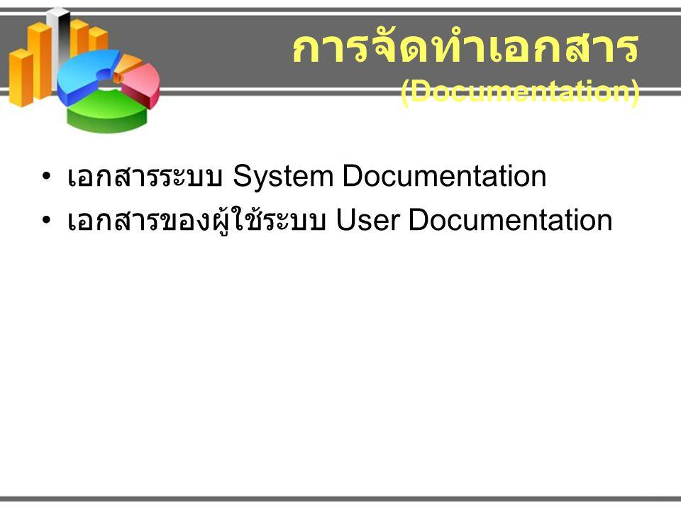 การจัดทำเอกสาร (Documentation) เอกสารระบบ System Documentation เอกสารของผู้ใช้ระบบ User Documentation