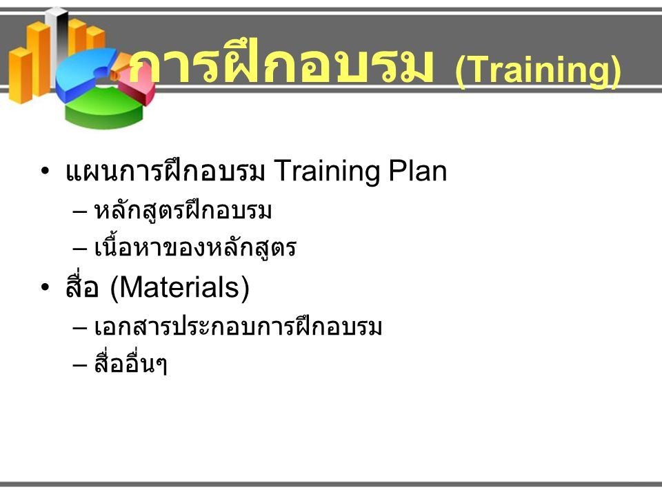 การฝึกอบรม (Training) แผนการฝึกอบรม Training Plan – หลักสูตรฝึกอบรม – เนื้อหาของหลักสูตร สื่อ (Materials) – เอกสารประกอบการฝึกอบรม – สื่ออื่นๆ