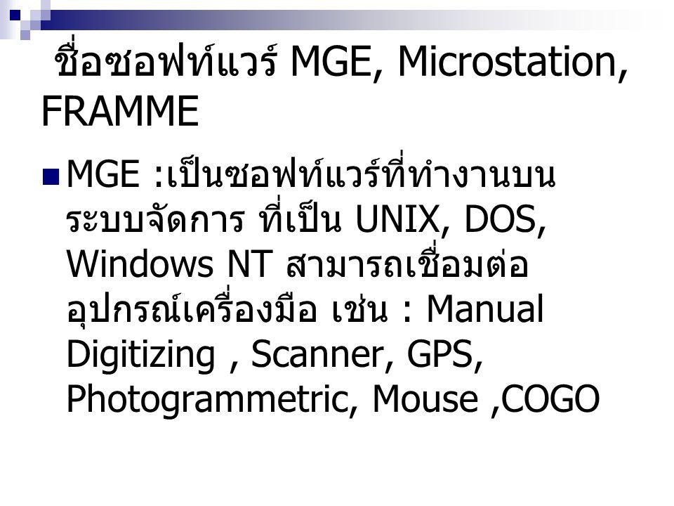 ชื่อซอฟท์แวร์ MGE, Microstation, FRAMME MGE : เป็นซอฟท์แวร์ที่ทำงานบน ระบบจัดการ ที่เป็น UNIX, DOS, Windows NT สามารถเชื่อมต่อ อุปกรณ์เครื่องมือ เช่น