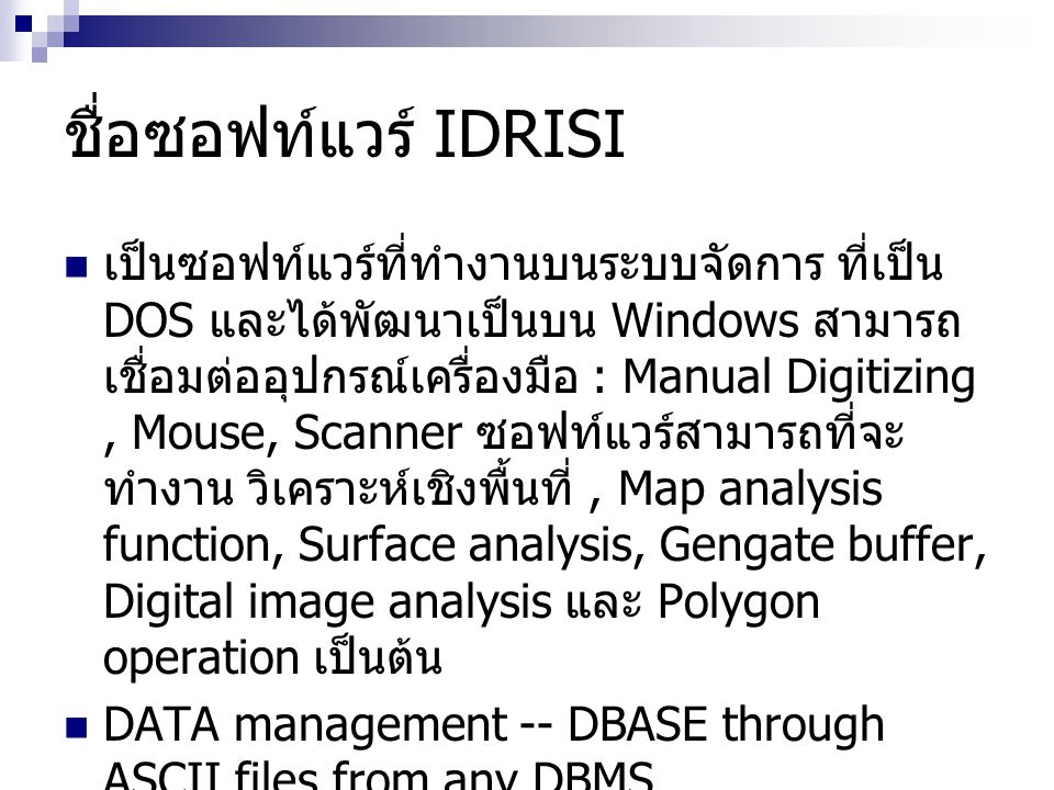 ชื่อซอฟท์แวร์ IDRISI เป็นซอฟท์แวร์ที่ทำงานบนระบบจัดการ ที่เป็น DOS และได้พัฒนาเป็นบน Windows สามารถ เชื่อมต่ออุปกรณ์เครื่องมือ : Manual Digitizing, Mo
