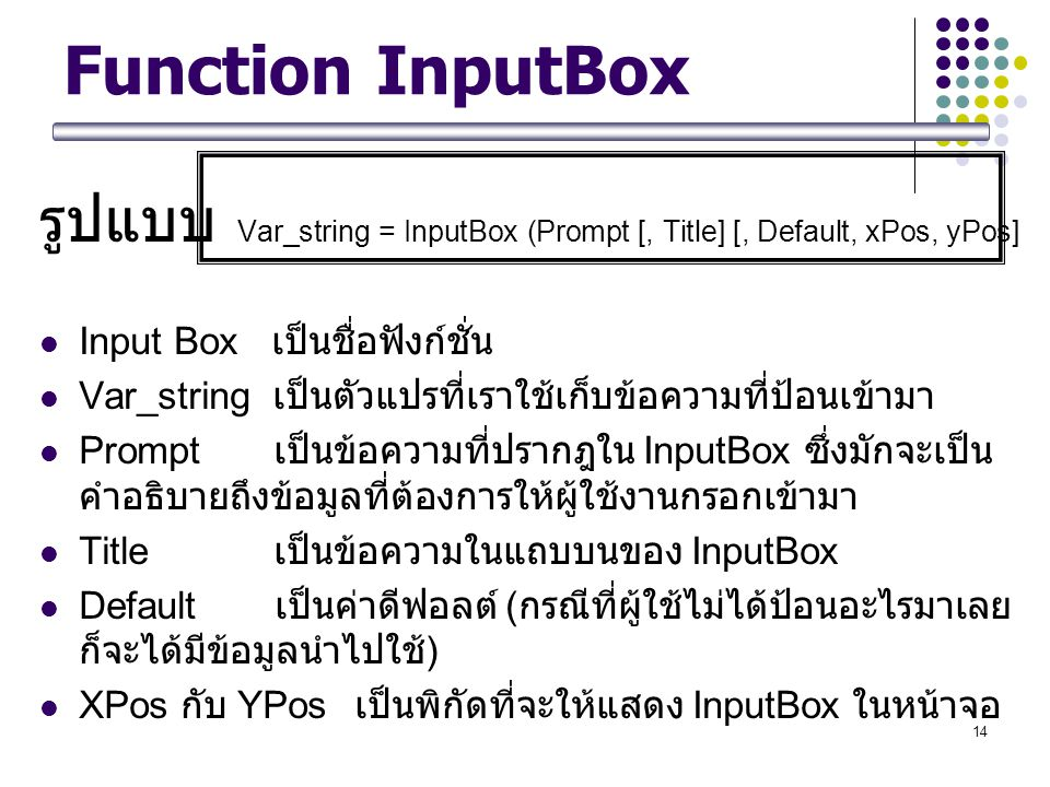 14 Function InputBox รูปแบบ Var_string = InputBox (Prompt [, Title] [, Default, xPos, yPos] Input Box เป็นชื่อฟังก์ชั่น Var_string เป็นตัวแปรที่เราใช้