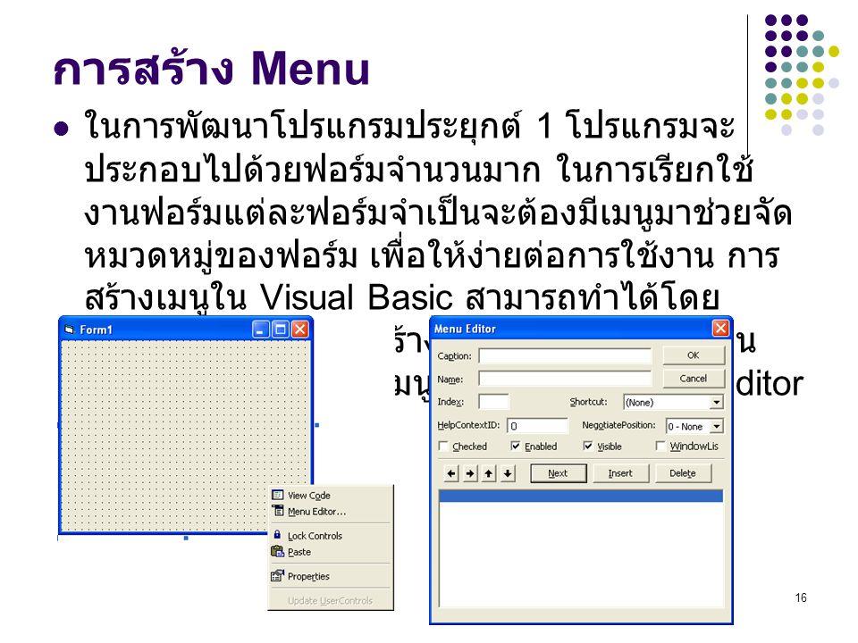 16 การสร้าง Menu ในการพัฒนาโปรแกรมประยุกต์ 1 โปรแกรมจะ ประกอบไปด้วยฟอร์มจำนวนมาก ในการเรียกใช้ งานฟอร์มแต่ละฟอร์มจำเป็นจะต้องมีเมนูมาช่วยจัด หมวดหมู่ข