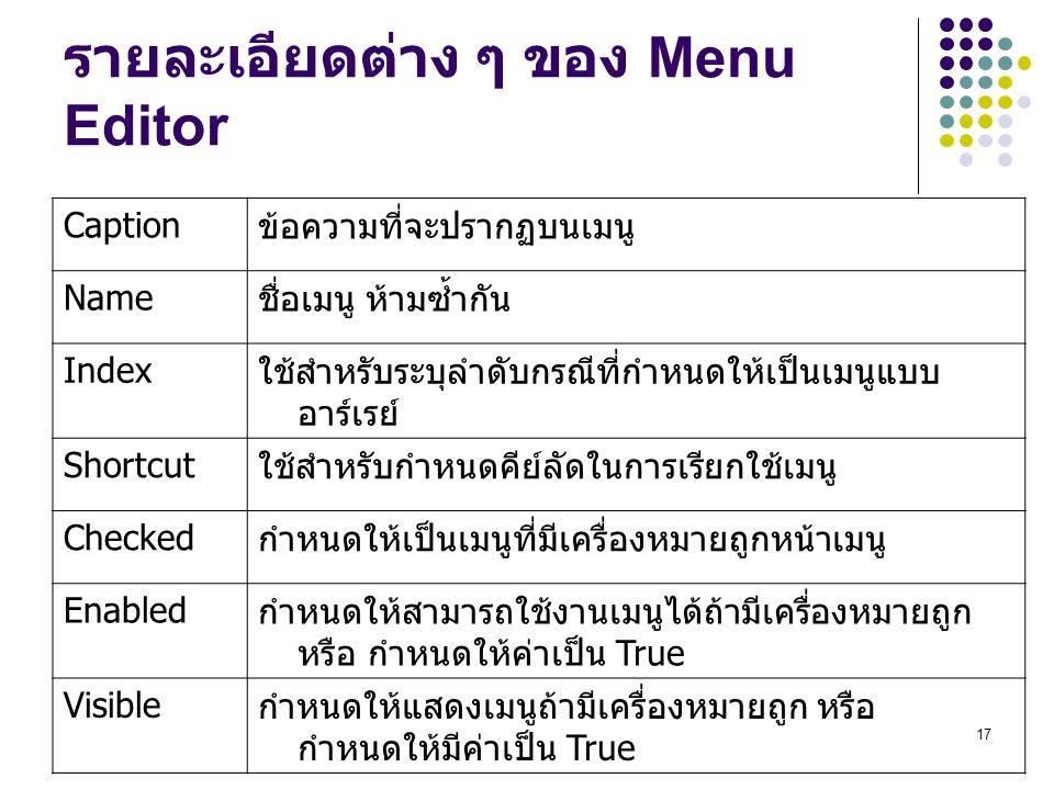 17 รายละเอียดต่าง ๆ ของ Menu Editor Caption ข้อความที่จะปรากฏบนเมนู Name ชื่อเมนู ห้ามซ้ำกัน Index ใช้สำหรับระบุลำดับกรณีที่กำหนดให้เป็นเมนูแบบ อาร์เร