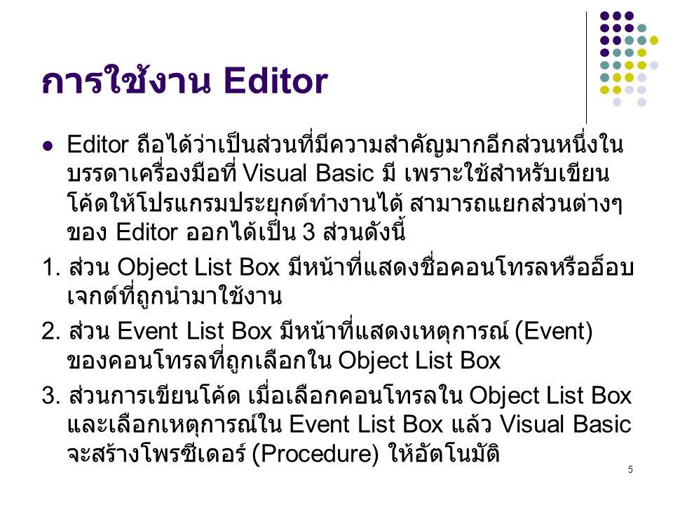 5 การใช้งาน Editor Editor ถือได้ว่าเป็นส่วนที่มีความสำคัญมากอีกส่วนหนึ่งใน บรรดาเครื่องมือที่ Visual Basic มี เพราะใช้สำหรับเขียน โค้ดให้โปรแกรมประยุก