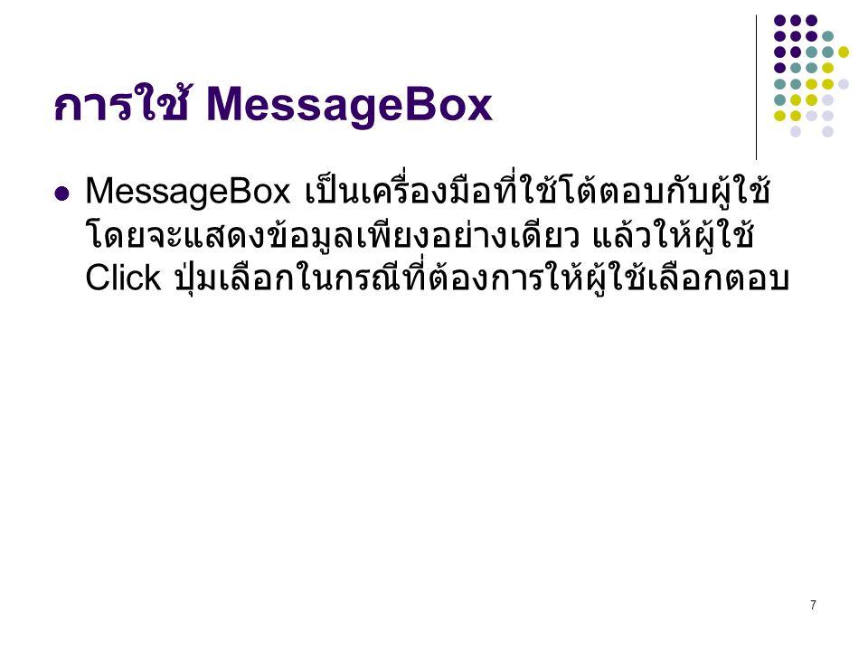 7 การใช้ MessageBox MessageBox เป็นเครื่องมือที่ใช้โต้ตอบกับผู้ใช้ โดยจะแสดงข้อมูลเพียงอย่างเดียว แล้วให้ผู้ใช้ Click ปุ่มเลือกในกรณีที่ต้องการให้ผู้ใ