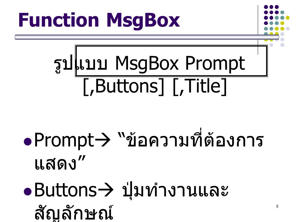 "8 Function MsgBox รูปแบบ MsgBox Prompt [,Buttons] [,Title] Prompt  "" ข้อความที่ต้องการ แสดง "" Buttons  ปุ่มทำงานและ สัญลักษณ์ Title  "" ข้อความที่แส"