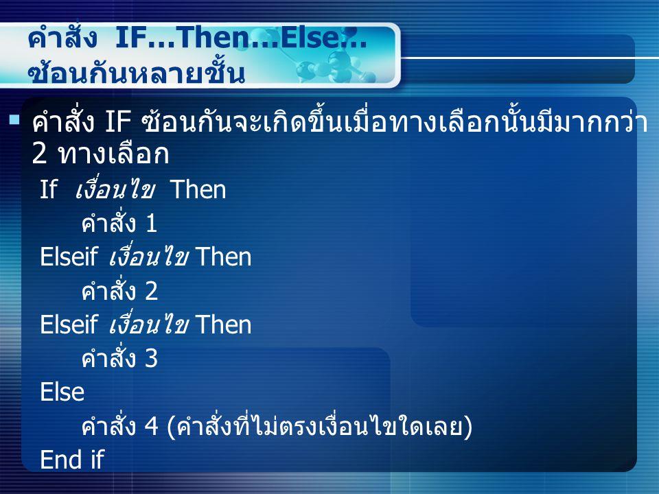คำสั่ง IF…Then…Else… ซ้อนกันหลายชั้น  คำสั่ง IF ซ้อนกันจะเกิดขึ้นเมื่อทางเลือกนั้นมีมากกว่า 2 ทางเลือก If เงื่อนไข Then คำสั่ง 1 Elseif เงื่อนไข Then คำสั่ง 2 Elseif เงื่อนไข Then คำสั่ง 3 Else คำสั่ง 4 ( คำสั่งที่ไม่ตรงเงื่อนไขใดเลย ) End if