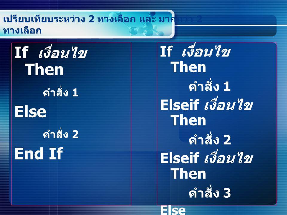 เปรียบเทียบระหว่าง 2 ทางเลือก และ มากกว่า 2 ทางเลือก If เงื่อนไข Then คำสั่ง 1 Else คำสั่ง 2 End If If เงื่อนไข Then คำสั่ง 1 Elseif เงื่อนไข Then คำสั่ง 2 Elseif เงื่อนไข Then คำสั่ง 3 Else คำสั่ง 4 End if