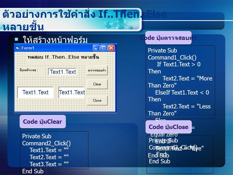 ตัวอย่างการใช้คำสั่ง If..Then..Else หลายชั้น  ให้สร้างหน้าฟอร์ม ดังนี้ Private Sub Command1_Click() If Text1.Text > 0 Then Text2.Text = More Than Zero ElseIf Text1.Text < 0 Then Text2.Text = Less Than Zero Else Text2.Text = Equal Zero End If Text3.Text = Bye End Sub Code ปุ่มตรวจสอบค่า Private Sub Command2_Click() Text1.Text = Text2.Text = Text3.Text = End Sub Code ปุ่ม Clear Private Sub Command3_Click() End End Sub Code ปุ่ม Close Text1.Text