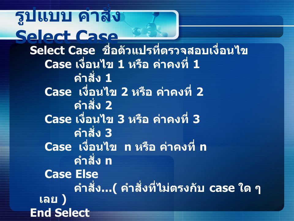 รูปแบบ คำสั่ง Select Case Select Case ชื่อตัวแปรที่ตรวจสอบเงื่อนไข Case เงื่อนไข 1 หรือ ค่าคงที่ 1 คำสั่ง 1 Case เงื่อนไข 2 หรือ ค่าคงที่ 2 คำสั่ง 2 Case เงื่อนไข 3 หรือ ค่าคงที่ 3 คำสั่ง 3 Case เงื่อนไข n หรือ ค่าคงที่ n คำสั่ง n Case Else คำสั่ง...( คำสั่งที่ไม่ตรงกับ case ใด ๆ เลย ) End Select