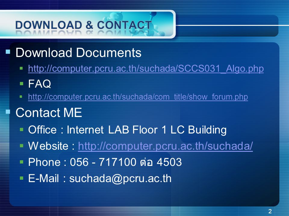  Download Documents  http://computer.pcru.ac.th/suchada/SCCS031_Algo.php http://computer.pcru.ac.th/suchada/SCCS031_Algo.php  FAQ  http://computer.pcru.ac.th/suchada/com_title/show_forum.php http://computer.pcru.ac.th/suchada/com_title/show_forum.php  Contact ME  Office : Internet LAB Floor 1 LC Building  Website : http://computer.pcru.ac.th/suchada/http://computer.pcru.ac.th/suchada/  Phone : 056 - 717100 ต่อ 4503  E-Mail : suchada@pcru.ac.th 2
