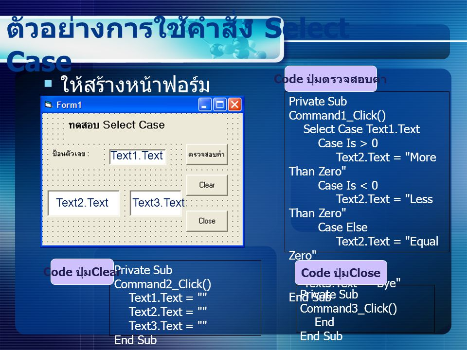 ตัวอย่างการใช้คำสั่ง Select Case  ให้สร้างหน้าฟอร์ม ดังนี้ Private Sub Command1_Click() Select Case Text1.Text Case Is > 0 Text2.Text =