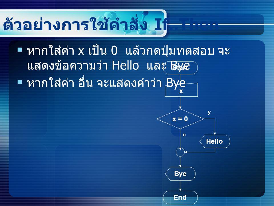 ตัวอย่างการใช้คำสั่ง If..Then  หากใส่ค่า x เป็น 0 แล้วกดปุ่มทดสอบ จะ แสดงข้อความว่า Hello และ Bye  หากใส่ค่า อื่น จะแสดงคำว่า Bye Start x x = 0 End Bye Hello y n