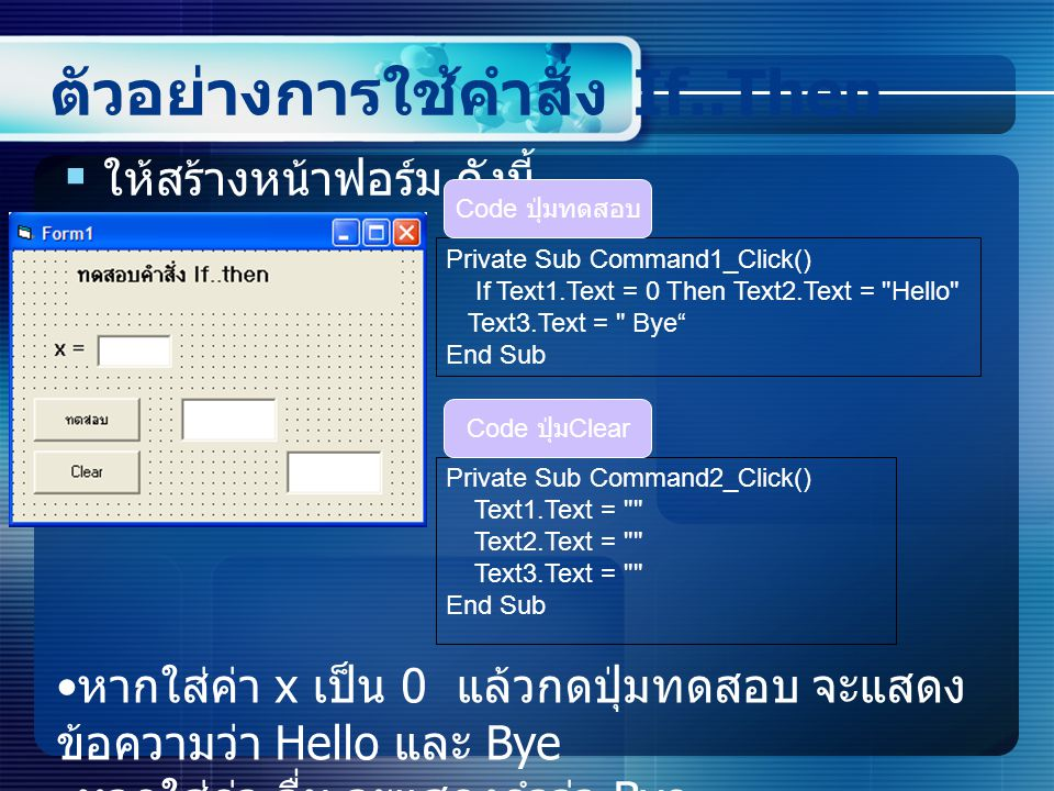 ตัวอย่างการใช้คำสั่ง If..Then  ให้สร้างหน้าฟอร์ม ดังนี้ Private Sub Command1_Click() If Text1.Text = 0 Then Text2.Text = Hello Text3.Text = Bye End Sub Code ปุ่มทดสอบ Private Sub Command2_Click() Text1.Text = Text2.Text = Text3.Text = End Sub Code ปุ่ม Clear หากใส่ค่า x เป็น 0 แล้วกดปุ่มทดสอบ จะแสดง ข้อความว่า Hello และ Bye หากใส่ค่า อื่น จะแสดงคำว่า Bye
