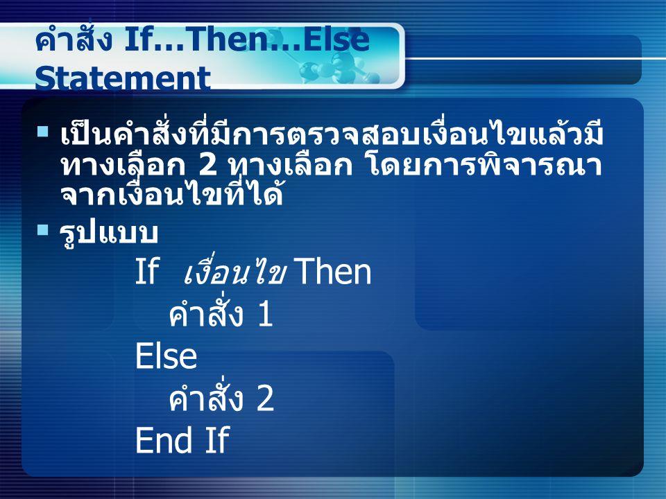 คำสั่ง If…Then…Else Statement  เป็นคำสั่งที่มีการตรวจสอบเงื่อนไขแล้วมี ทางเลือก 2 ทางเลือก โดยการพิจารณา จากเงื่อนไขที่ได้  รูปแบบ If เงื่อนไข Then คำสั่ง 1 Else คำสั่ง 2 End If