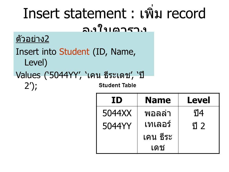 Insert statement : เพิ่ม record ลงในตาราง ตัวอย่าง 2 Insert into Student (ID, Name, Level) Values ('5044YY', ' เคน ธีระเดช ', ' ปี 2'); IDNameLevel 5044XX 5044YY พอลล่า เทเลอร์ เคน ธีระ เดช ปี 4 ปี 2 Student Table