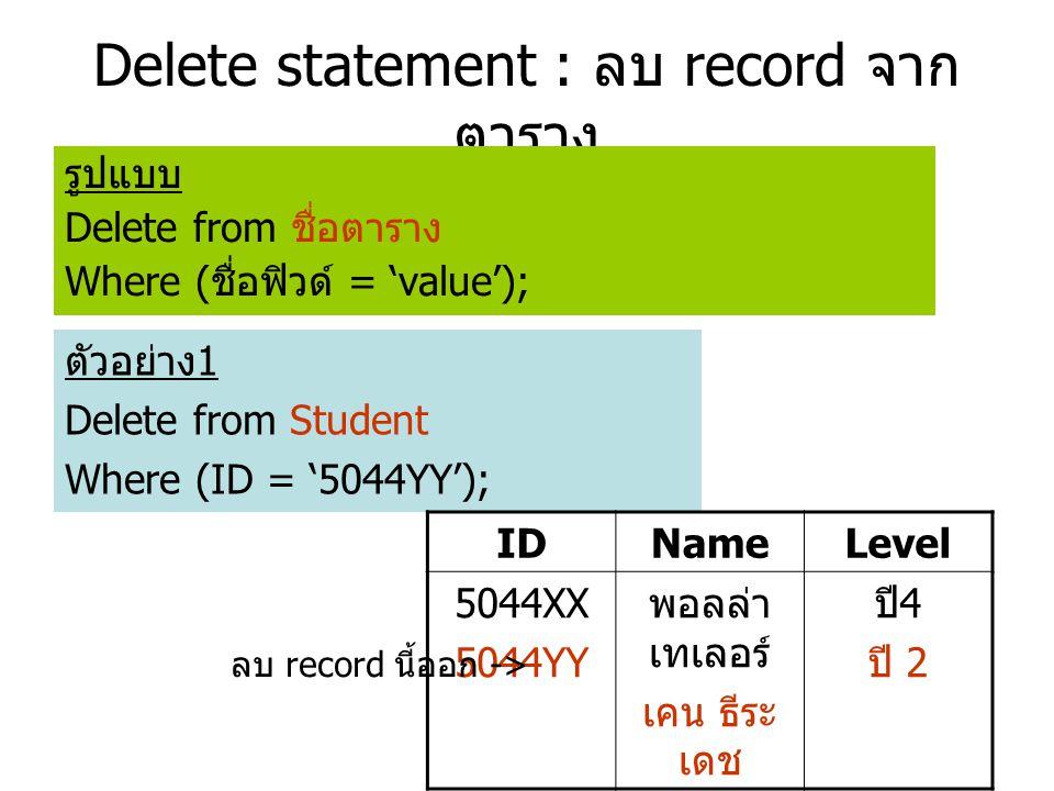 Delete statement : ลบ record จาก ตาราง รูปแบบ Delete from ชื่อตาราง Where ( ชื่อฟิวด์ = 'value'); ตัวอย่าง 1 Delete from Student Where (ID = '5044YY'); IDNameLevel 5044XX 5044YY พอลล่า เทเลอร์ เคน ธีระ เดช ปี 4 ปี 2 ลบ record นี้ออก ->