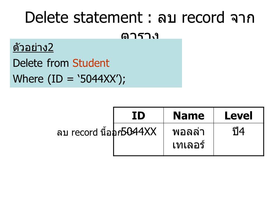 Delete statement : ลบ record จาก ตาราง ตัวอย่าง 2 Delete from Student Where (ID = '5044XX'); IDNameLevel 5044XX พอลล่า เทเลอร์ ปี 4 ลบ record นี้ออก ->