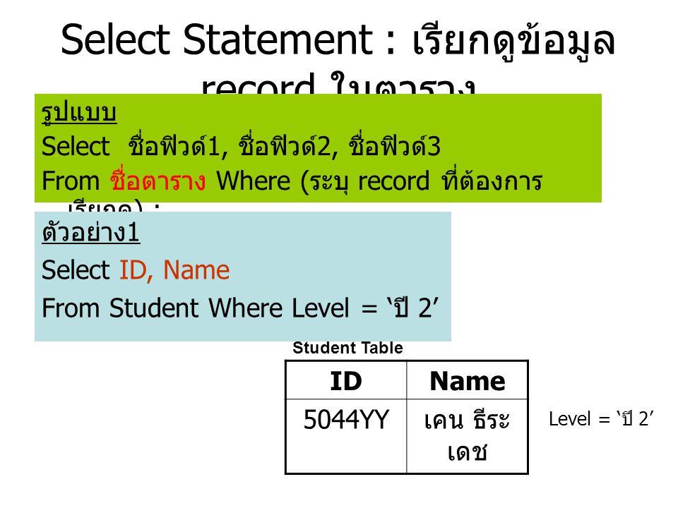 Select Statement : เรียกดูข้อมูล record ในตาราง รูปแบบ Select ชื่อฟิวด์ 1, ชื่อฟิวด์ 2, ชื่อฟิวด์ 3 From ชื่อตาราง Where ( ระบุ record ที่ต้องการ เรียกดู ) ; ตัวอย่าง 1 Select ID, Name From Student Where Level = ' ปี 2' Student Table IDName 5044YY เคน ธีระ เดช Level = ' ปี 2'